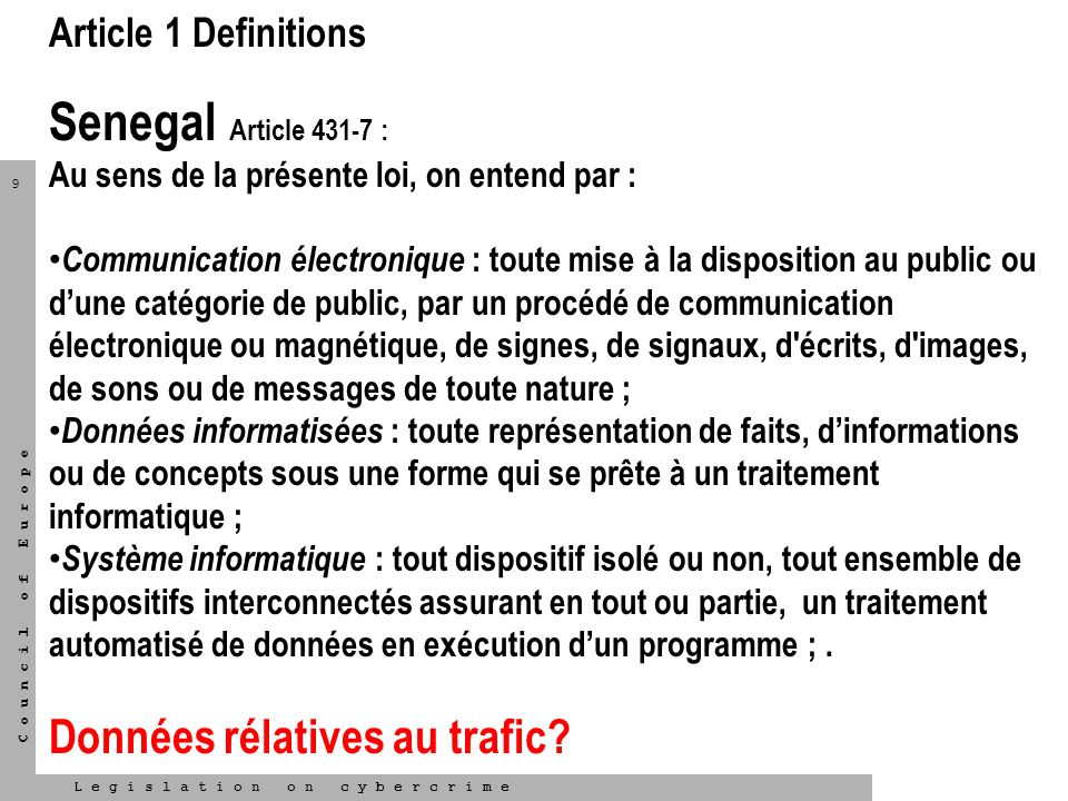 9 L e g i s l a t i o n o n c y b e r c r i m e C o u n c i l o f E u r o p e Article 1 Definitions Senegal Article 431-7 : Au sens de la présente loi