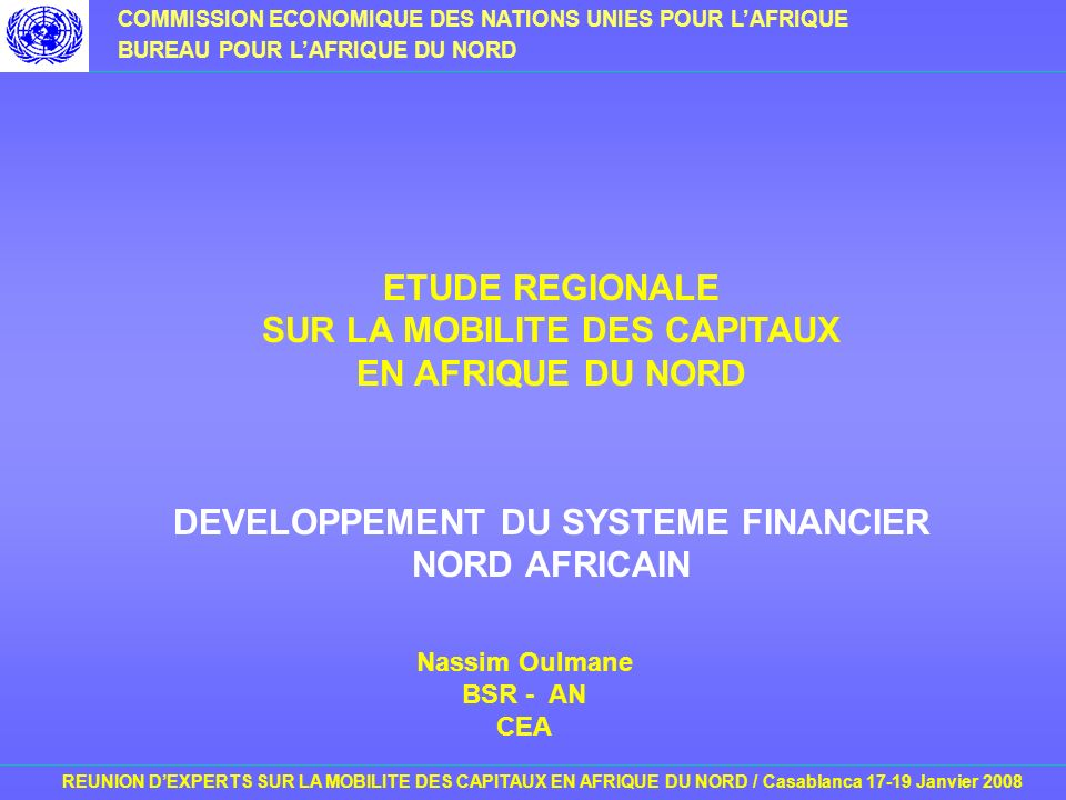 COMMISSION ECONOMIQUE DES NATIONS UNIES POUR LAFRIQUE BUREAU POUR LAFRIQUE DU NORD REUNION DEXPERTS SUR LA MOBILITE DES CAPITAUX EN AFRIQUE DU NORD / Casablanca 17-19 Janvier 2008 ETUDE REGIONALE SUR LA MOBILITE DES CAPITAUX EN AFRIQUE DU NORD DEVELOPPEMENT DU SYSTEME FINANCIER NORD AFRICAIN Nassim Oulmane BSR - AN CEA