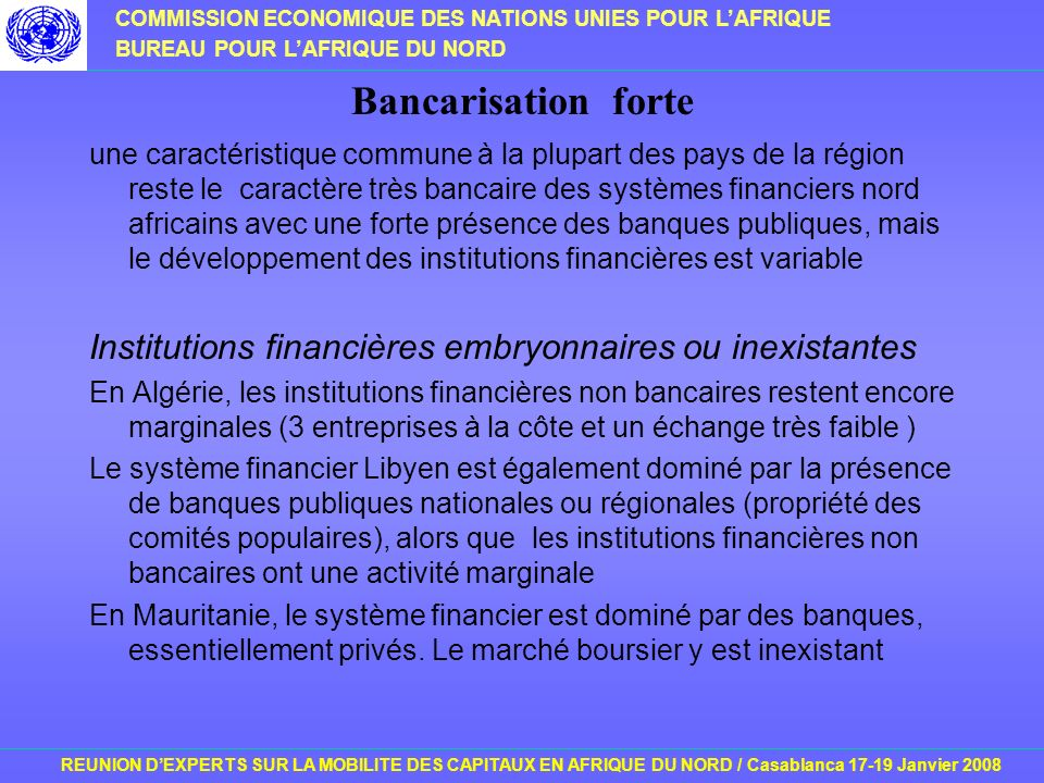 COMMISSION ECONOMIQUE DES NATIONS UNIES POUR LAFRIQUE BUREAU POUR LAFRIQUE DU NORD REUNION DEXPERTS SUR LA MOBILITE DES CAPITAUX EN AFRIQUE DU NORD / Casablanca 17-19 Janvier 2008 Bancarisation forte une caractéristique commune à la plupart des pays de la région reste le caractère très bancaire des systèmes financiers nord africains avec une forte présence des banques publiques, mais le développement des institutions financières est variable Institutions financières embryonnaires ou inexistantes En Algérie, les institutions financières non bancaires restent encore marginales (3 entreprises à la côte et un échange très faible ) Le système financier Libyen est également dominé par la présence de banques publiques nationales ou régionales (propriété des comités populaires), alors que les institutions financières non bancaires ont une activité marginale En Mauritanie, le système financier est dominé par des banques, essentiellement privés.