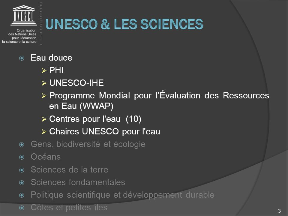 Eau douce PHI UNESCO-IHE Programme Mondial pour lÉvaluation des Ressources en Eau (WWAP) Centres pour l'eau (10) Chaires UNESCO pour l'eau Gens, biodi