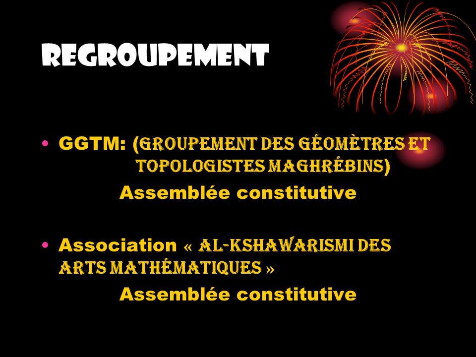 REGROUPEMENT GGTM: ( Groupement des Géomètres et TopologiStes maghrébins ) Assemblée constitutive Association « al-Kshawarismi des arts mathématiques