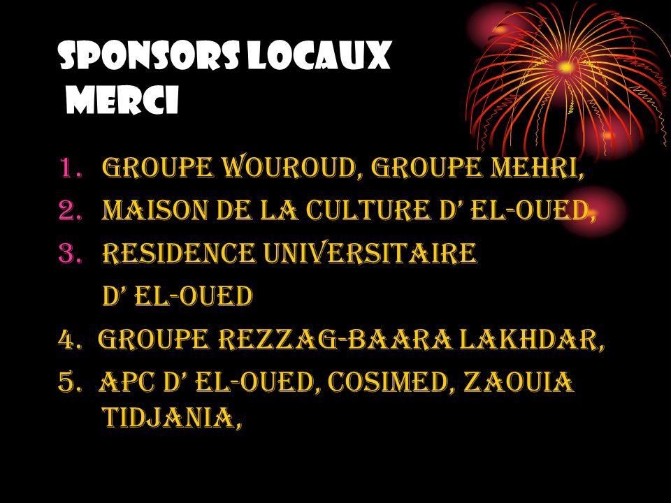 SPONSORS LOCAUX MERCI 1.GROUPE WOUROUD, GROUPE MEHRI, 2.MAISON DE LA CULTURE D EL-OUED, 3.RESIDENCE UNIVERSITAIRE D EL-OUED 4. GROUPE REZZAG-BAARA LAK