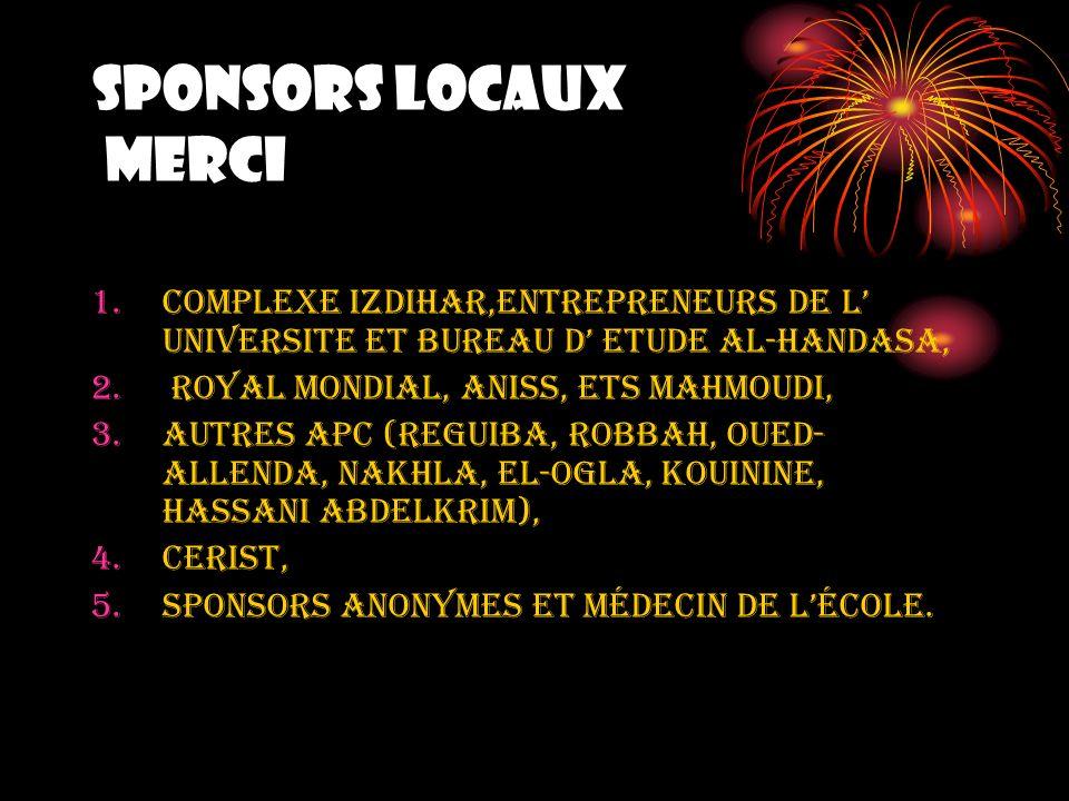 SPONSORS LOCAUX MERCI 1.Complexe IZDIHAR,ENTREPRENEURS DE L UNIVERSITE ET BUREAU D ETUDE al-handasa, 2. ROYAL MONDIAL, ANISS, Ets MAHMOUDI, 3.AUTRES A