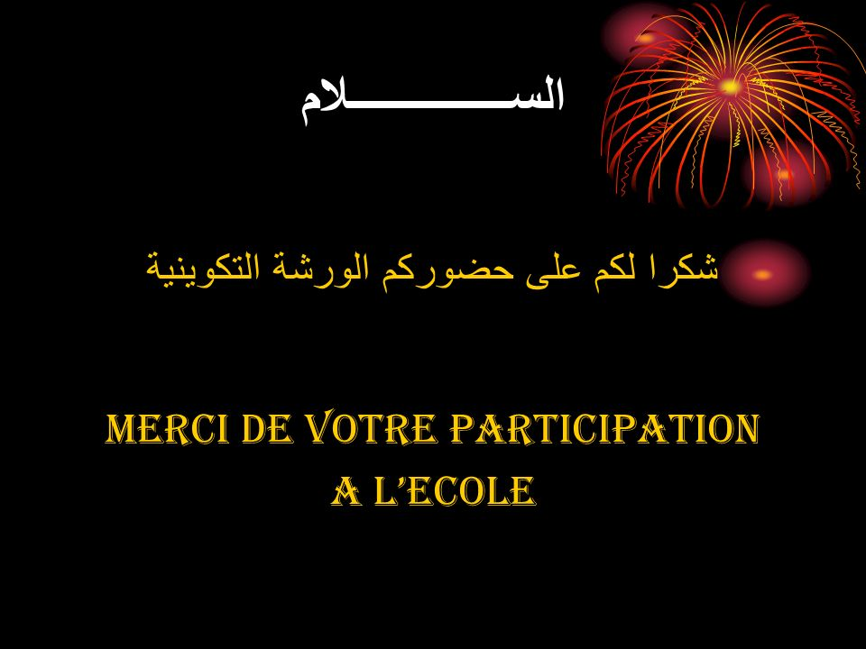 الســـــــــــــــلام شكرا لكم على حضوركم الورشة التكوينية MERCI DE VOTRE PARTICIPATION A LECOLE