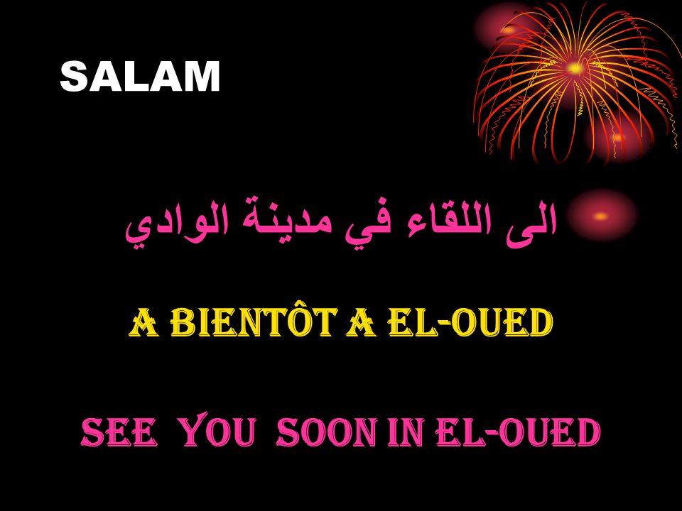 SALAM الى اللقاء في مدينة الوادي A BIENTÔT A EL-OUED SEE YOU SOON IN EL-OUED