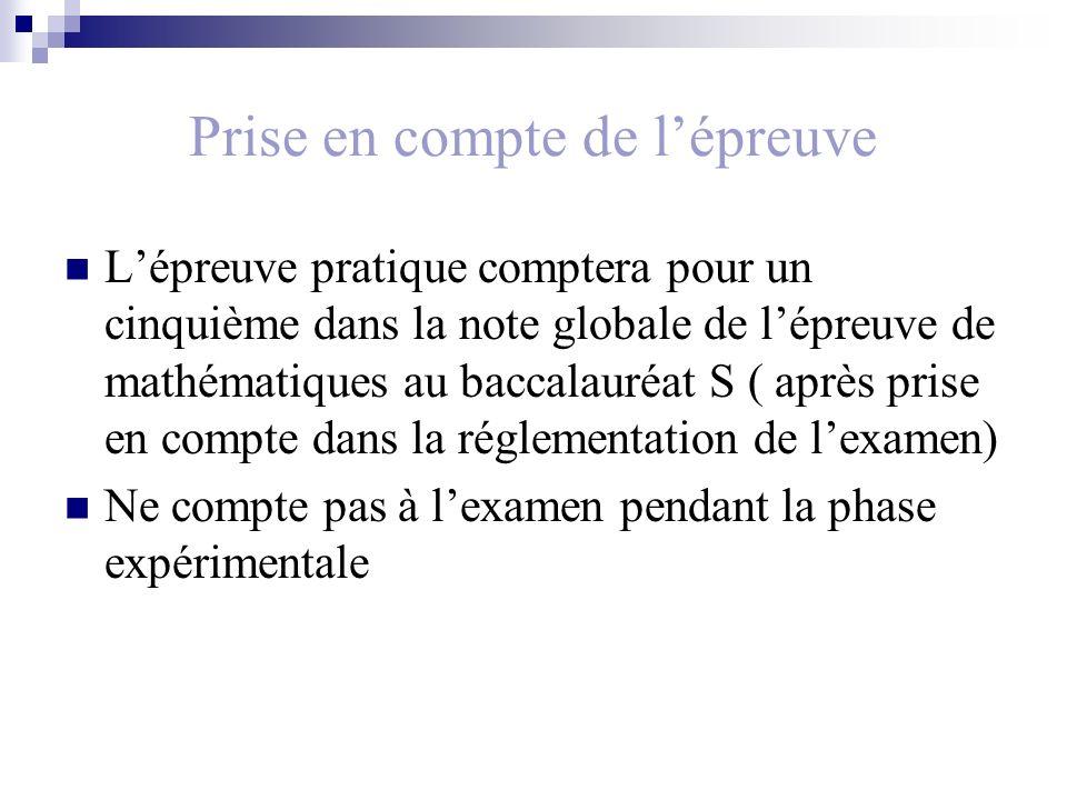 Prise en compte de lépreuve Lépreuve pratique comptera pour un cinquième dans la note globale de lépreuve de mathématiques au baccalauréat S ( après prise en compte dans la réglementation de lexamen) Ne compte pas à lexamen pendant la phase expérimentale