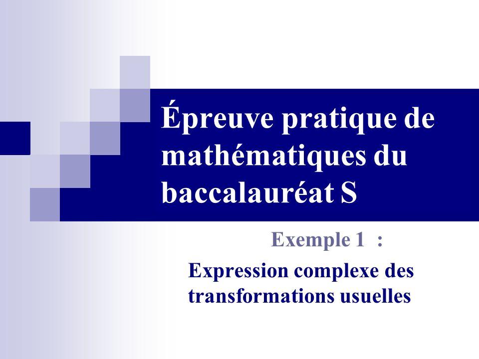 Épreuve pratique de mathématiques du baccalauréat S Exemple 1 : Expression complexe des transformations usuelles