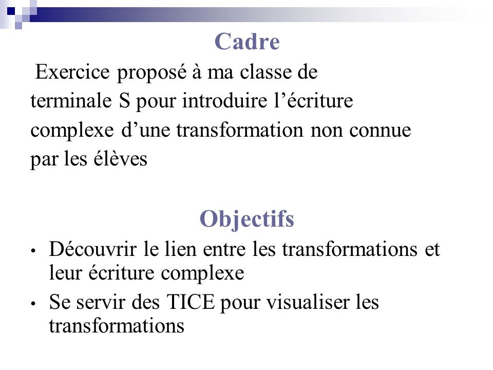 Cadre Exercice proposé à ma classe de terminale S pour introduire lécriture complexe dune transformation non connue par les élèves Objectifs Découvrir le lien entre les transformations et leur écriture complexe Se servir des TICE pour visualiser les transformations