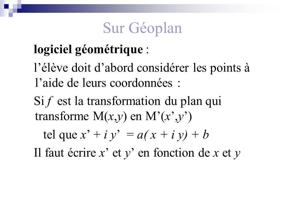 Sur Géoplan logiciel géométrique : lélève doit dabord considérer les points à laide de leurs coordonnées : Si f est la transformation du plan qui transforme M(x,y) en M(x,y) tel que x + i y = a( x + i y) + b Il faut écrire x et y en fonction de x et y