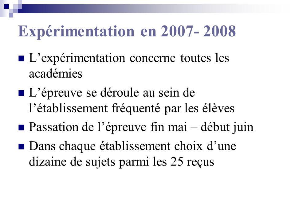 Expérimentation en 2007- 2008 Lexpérimentation concerne toutes les académies Lépreuve se déroule au sein de létablissement fréquenté par les élèves Passation de lépreuve fin mai – début juin Dans chaque établissement choix dune dizaine de sujets parmi les 25 reçus