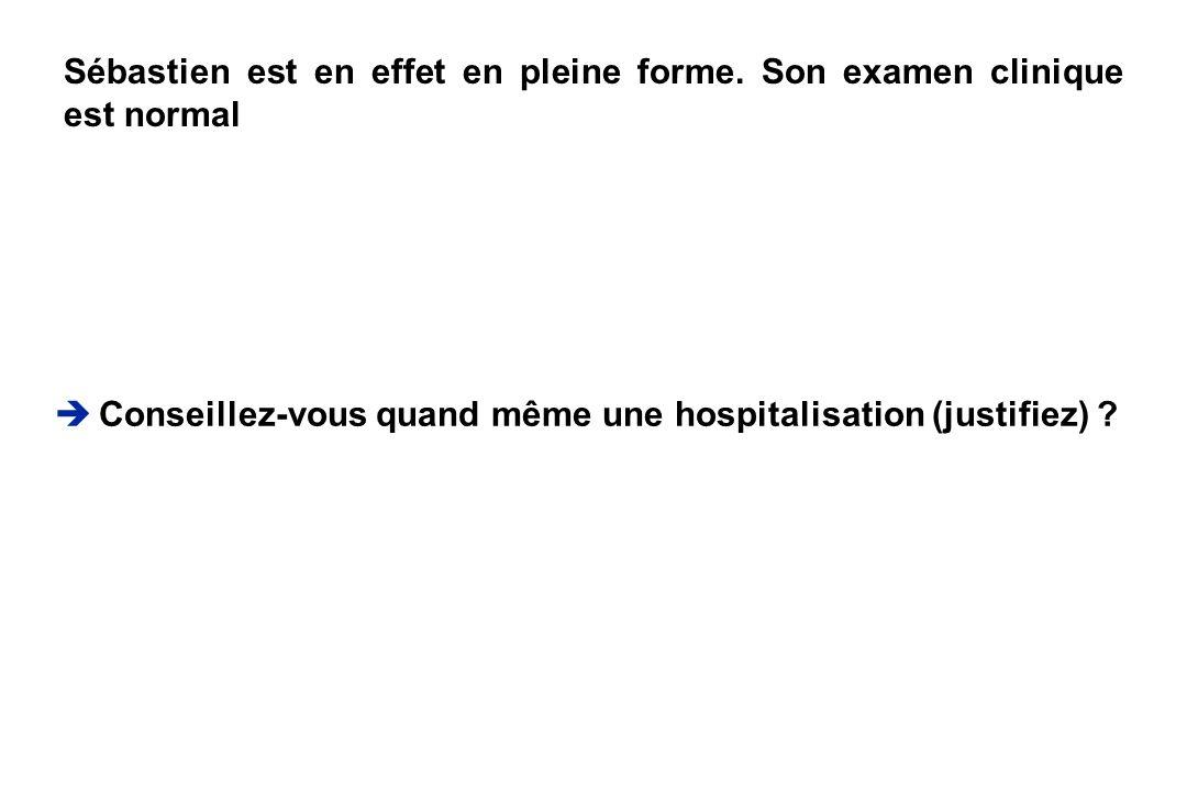 Conseillez-vous quand même une hospitalisation (justifiez) ? Sébastien est en effet en pleine forme. Son examen clinique est normal