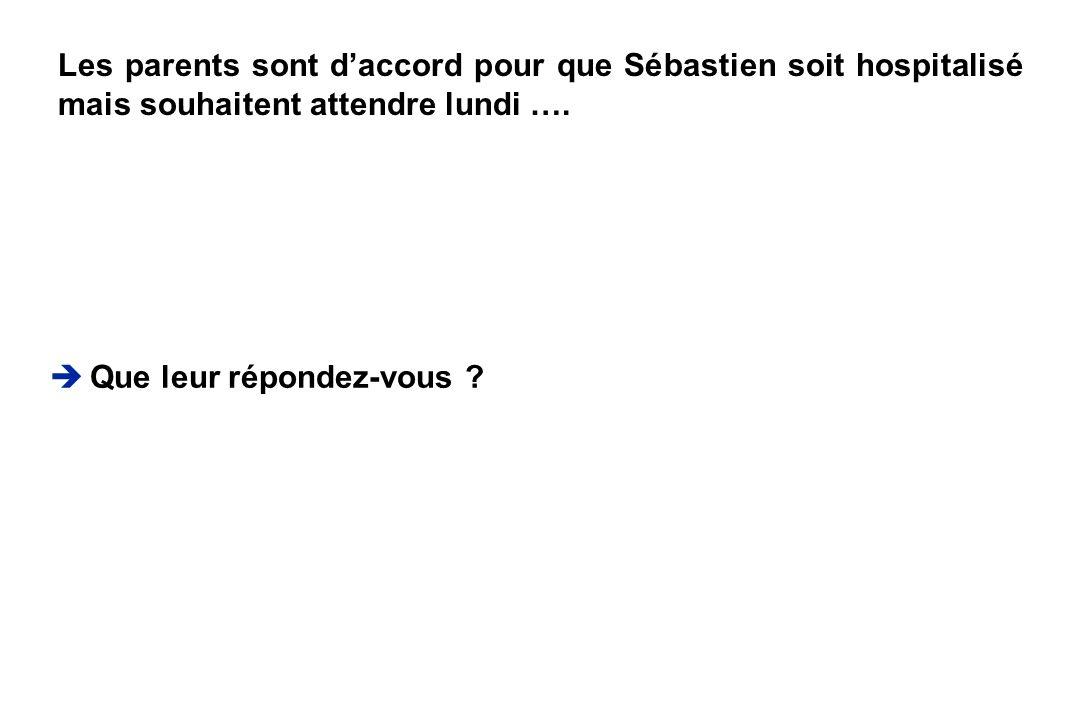Que leur répondez-vous ? Les parents sont daccord pour que Sébastien soit hospitalisé mais souhaitent attendre lundi ….