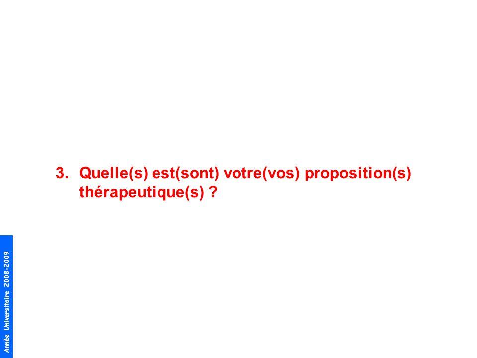 Année Universitaire 2008-2009 3.Quelle(s) est(sont) votre(vos) proposition(s) thérapeutique(s) ?