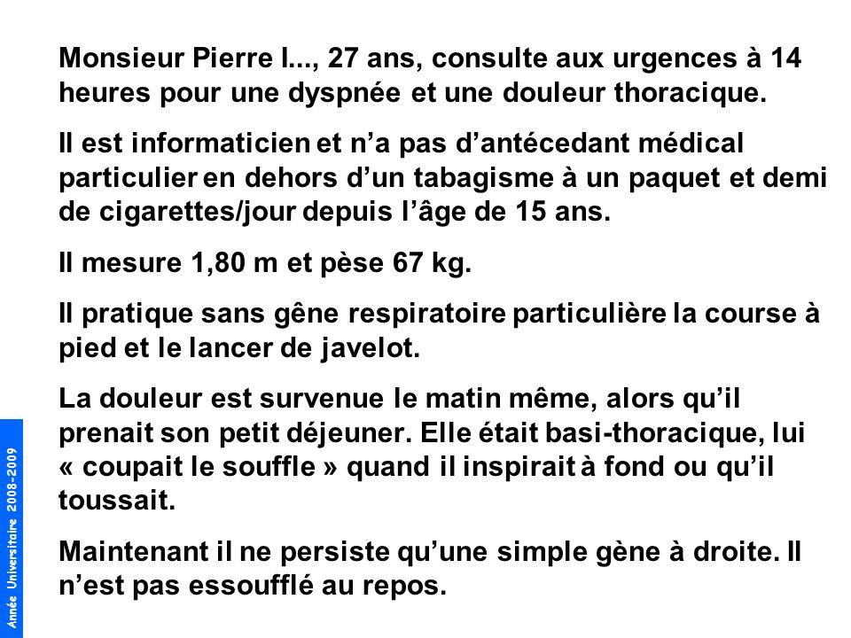 Année Universitaire 2008-2009 Monsieur Pierre I..., 27 ans, consulte aux urgences à 14 heures pour une dyspnée et une douleur thoracique. Il est infor