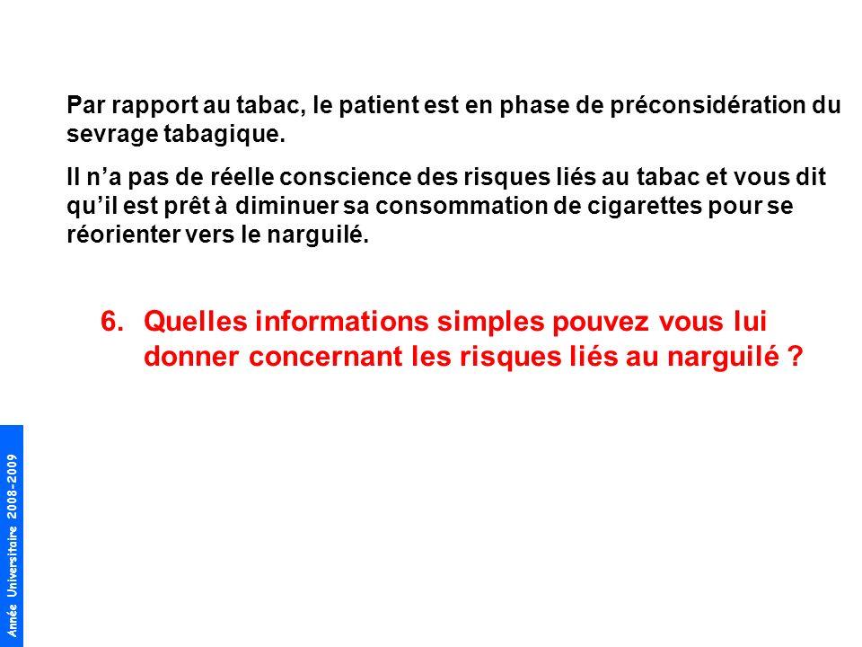 Année Universitaire 2008-2009 6.Quelles informations simples pouvez vous lui donner concernant les risques liés au narguilé ? Par rapport au tabac, le