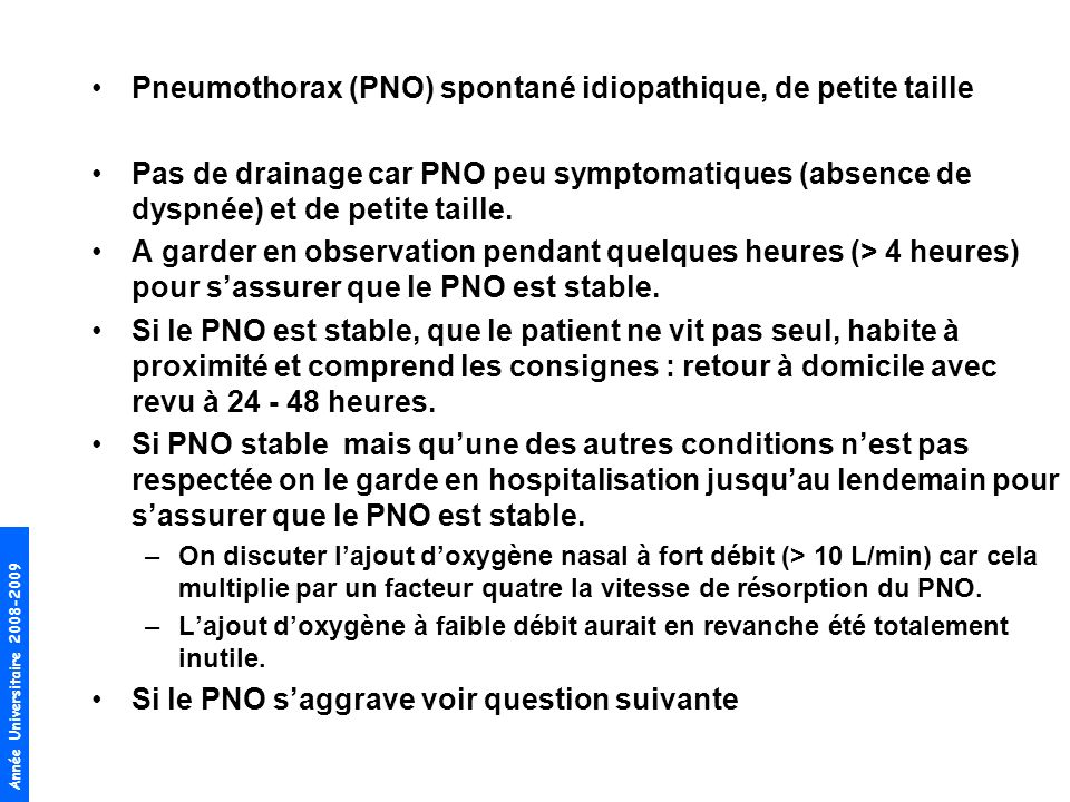 Année Universitaire 2008-2009 Petit PNO : décollement (sommet-apex) < 3 cm PNO à drainer (Grand PNO ) : décollement > 3 cm Consensus de lAm College of Chest Physicians (ACCP) 2001