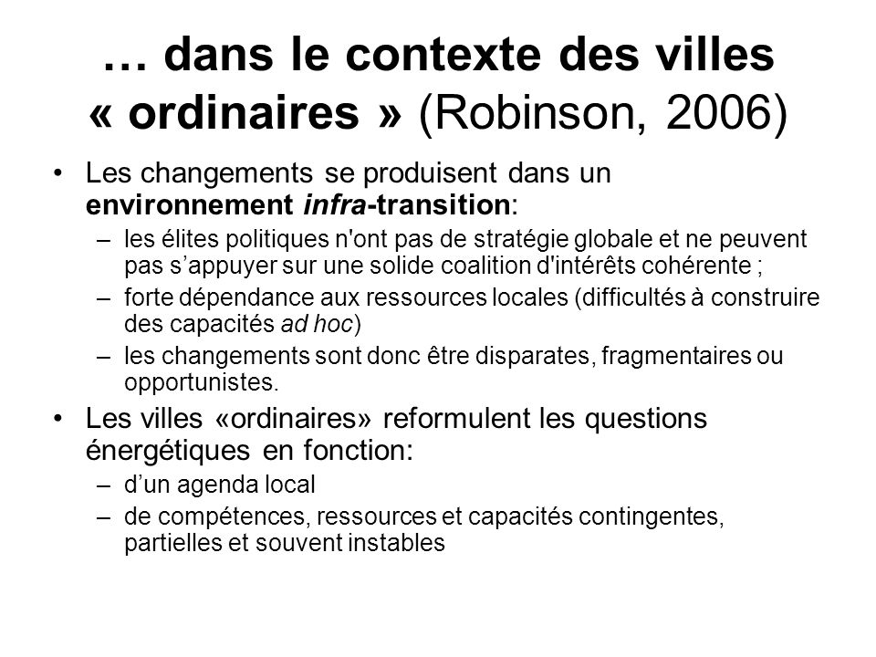 … dans le contexte des villes « ordinaires » (Robinson, 2006) Les changements se produisent dans un environnement infra-transition: –les élites politi
