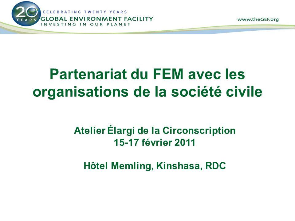 Partenariat du FEM avec les organisations de la société civile Atelier Élargi de la Circonscription 15-17 février 2011 Hôtel Memling, Kinshasa, RDC