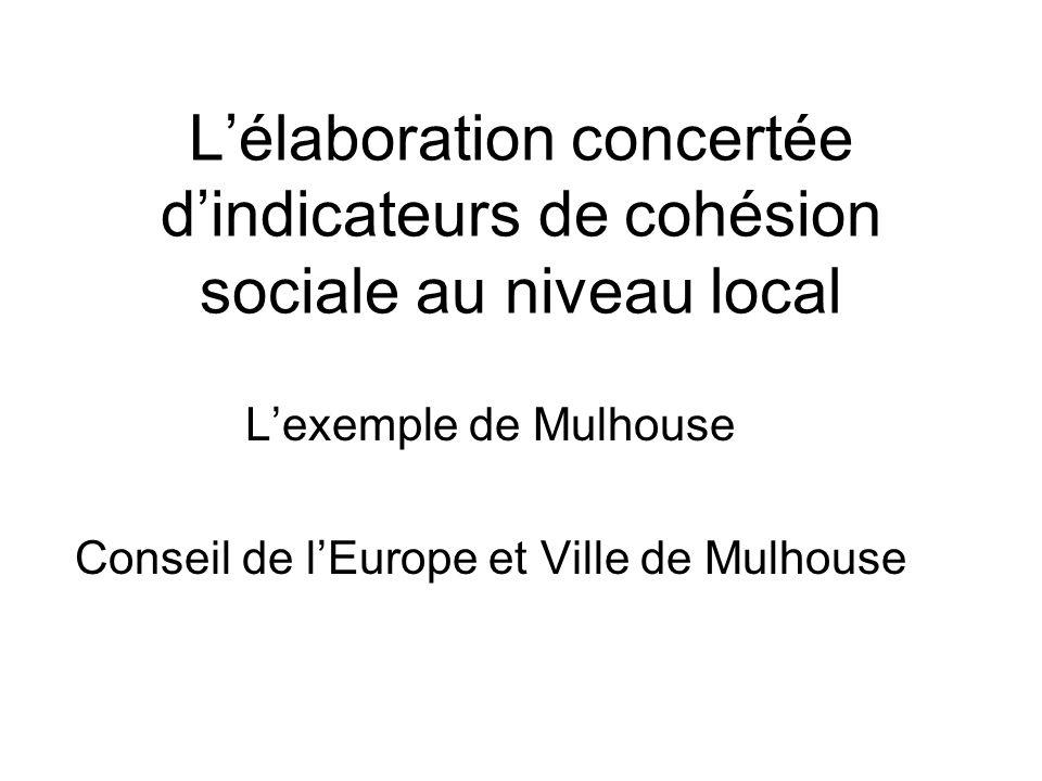 Lélaboration concertée dindicateurs de cohésion sociale au niveau local Lexemple de Mulhouse Conseil de lEurope et Ville de Mulhouse