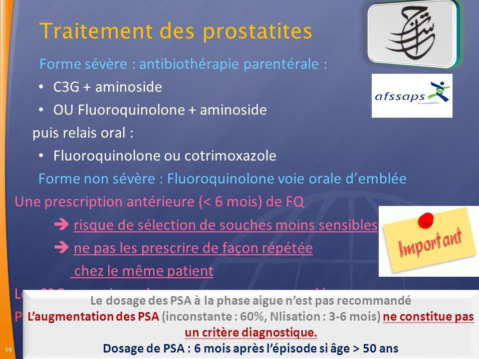 19 Forme sévère : antibiothérapie parentérale : C3G + aminoside OU Fluoroquinolone + aminoside puis relais oral : Fluoroquinolone ou cotrimoxazole Forme non sévère : Fluoroquinolone voie orale demblée Une prescription antérieure (< 6 mois) de FQ risque de sélection de souches moins sensibles ne pas les prescrire de façon répétée chez le même patient Les C3G par voie orale ne sont pas recommandées Pas de Cotrimoxazole en traitement probabiliste Le dosage des PSA à la phase aigue nest pas recommandé Laugmentation des PSA (inconstante : 60%, Nlisation : 3-6 mois) ne constitue pas un critère diagnostique.
