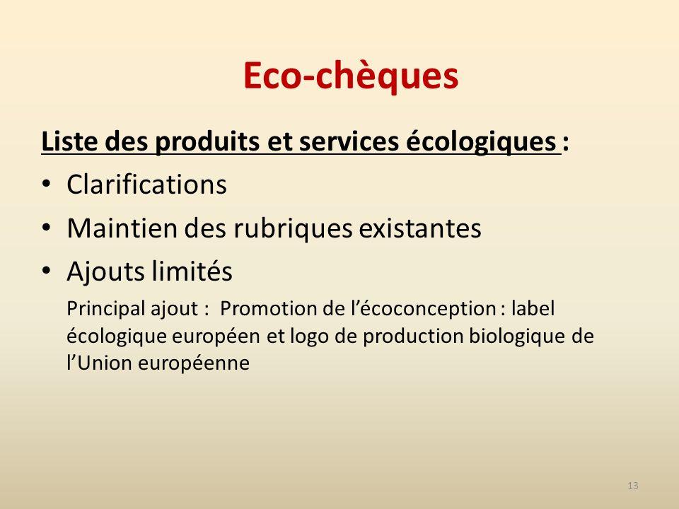 13 Eco-chèques Liste des produits et services écologiques : Clarifications Maintien des rubriques existantes Ajouts limités Principal ajout : Promotion de lécoconception : label écologique européen et logo de production biologique de lUnion européenne