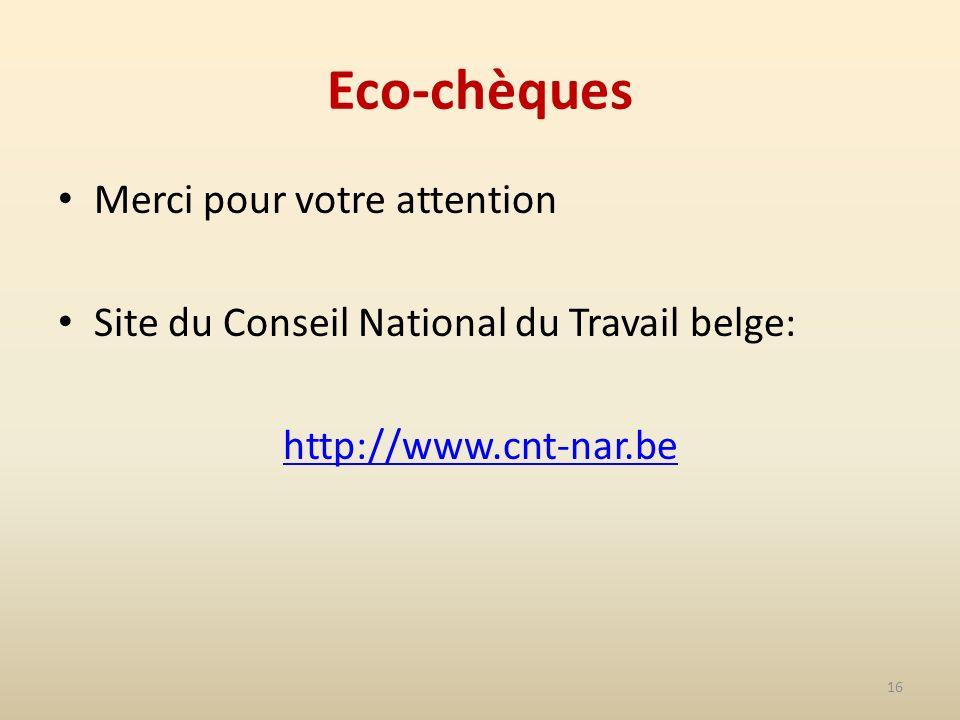 16 Eco-chèques Merci pour votre attention Site du Conseil National du Travail belge: http://www.cnt-nar.be