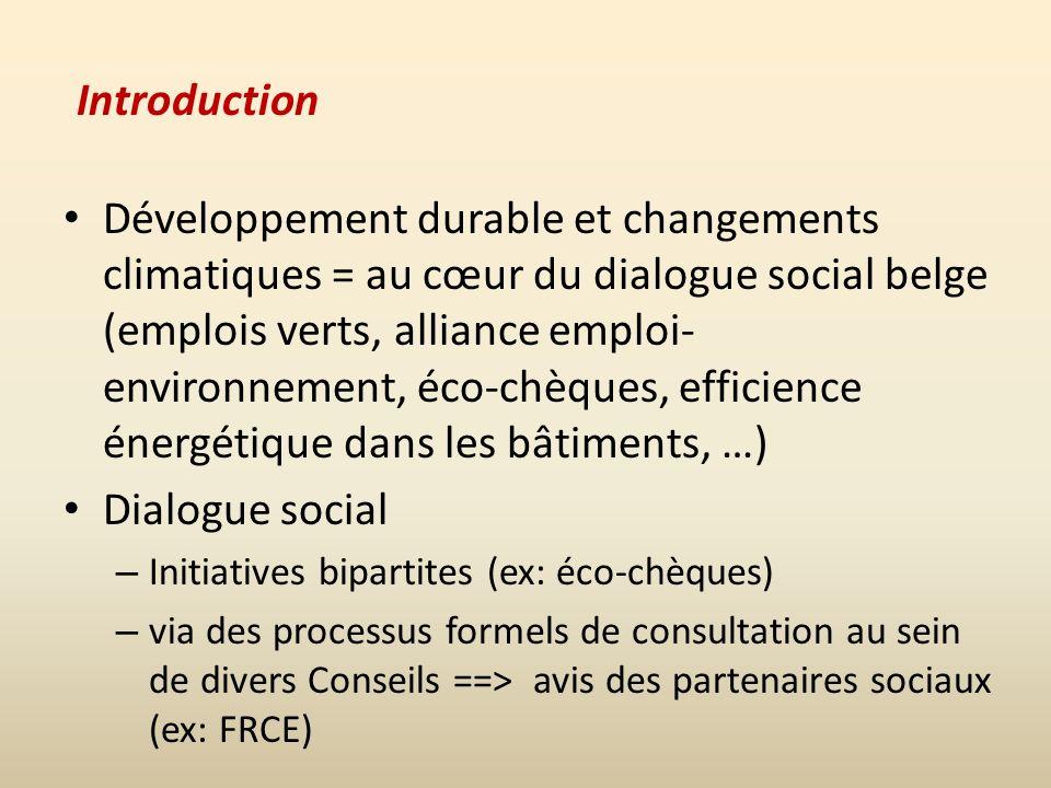 Introduction Développement durable et changements climatiques = au cœur du dialogue social belge (emplois verts, alliance emploi- environnement, éco-chèques, efficience énergétique dans les bâtiments, …) Dialogue social – Initiatives bipartites (ex: éco-chèques) – via des processus formels de consultation au sein de divers Conseils ==> avis des partenaires sociaux (ex: FRCE)