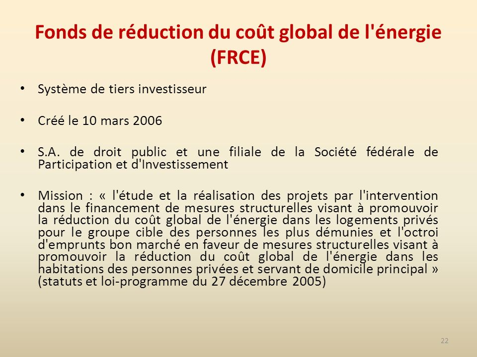 22 Fonds de réduction du coût global de l énergie (FRCE) Système de tiers investisseur Créé le 10 mars 2006 S.A.
