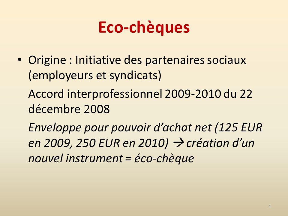 4 Eco-chèques Origine : Initiative des partenaires sociaux (employeurs et syndicats) Accord interprofessionnel 2009-2010 du 22 décembre 2008 Enveloppe pour pouvoir dachat net (125 EUR en 2009, 250 EUR en 2010) création dun nouvel instrument = éco-chèque