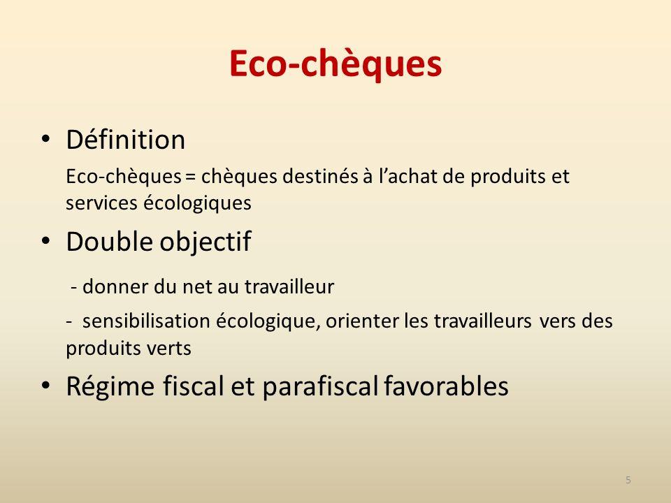 5 Eco-chèques Définition Eco-chèques = chèques destinés à lachat de produits et services écologiques Double objectif - donner du net au travailleur - sensibilisation écologique, orienter les travailleurs vers des produits verts Régime fiscal et parafiscal favorables