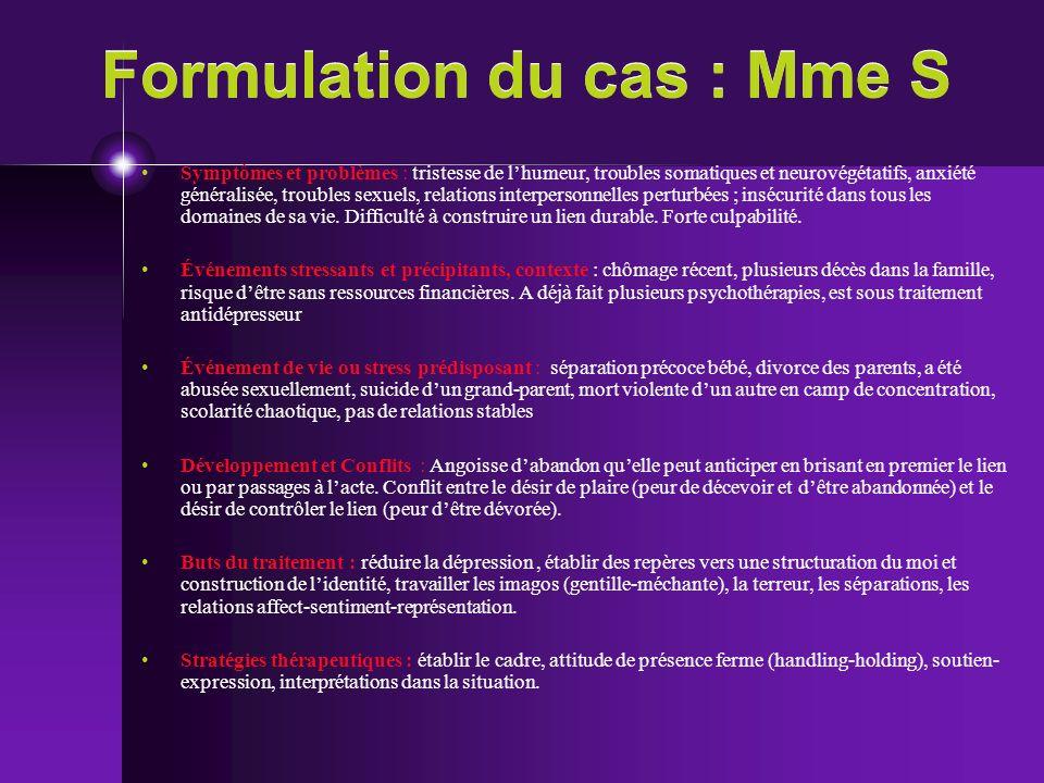 Formulation du cas : Mme S Symptômes et problèmes : tristesse de lhumeur, troubles somatiques et neurovégétatifs, anxiété généralisée, troubles sexuel