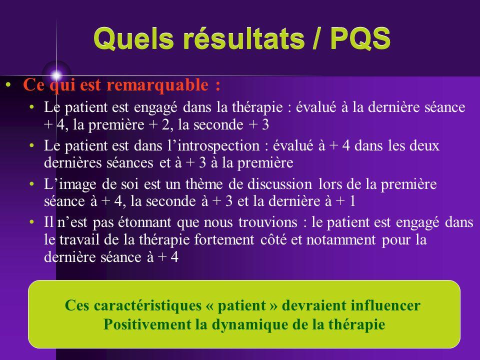 Quels résultats / PQS Ce qui est remarquable : Le patient est engagé dans la thérapie : évalué à la dernière séance + 4, la première + 2, la seconde +
