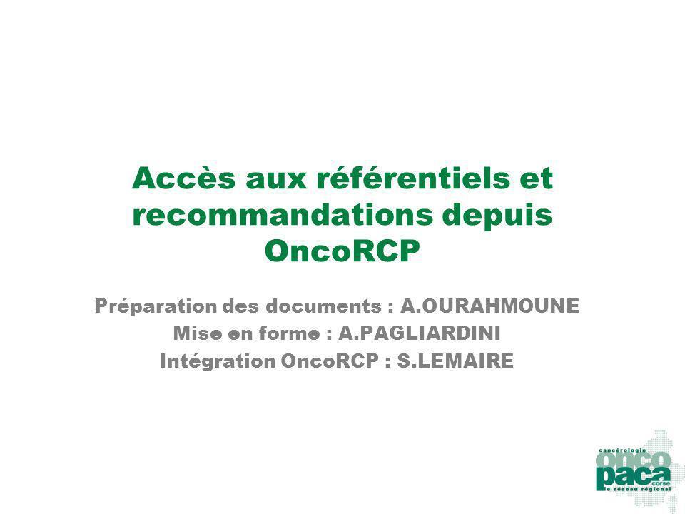 Accès aux référentiels et recommandations depuis OncoRCP Préparation des documents : A.OURAHMOUNE Mise en forme : A.PAGLIARDINI Intégration OncoRCP :