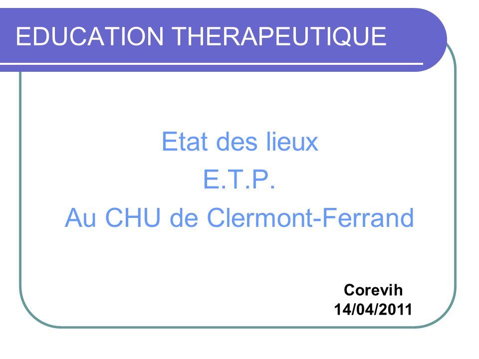 EDUCATION THERAPEUTIQUE Etat des lieux E.T.P. Au CHU de Clermont-Ferrand Corevih 14/04/2011