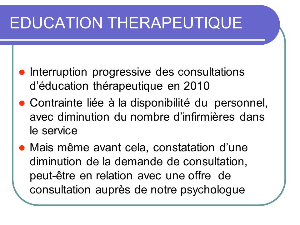 EDUCATION THERAPEUTIQUE Interruption progressive des consultations déducation thérapeutique en 2010 Contrainte liée à la disponibilité du personnel, a