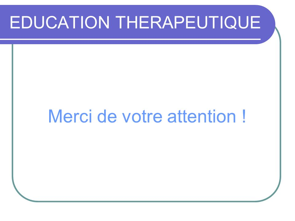 Merci de votre attention ! EDUCATION THERAPEUTIQUE