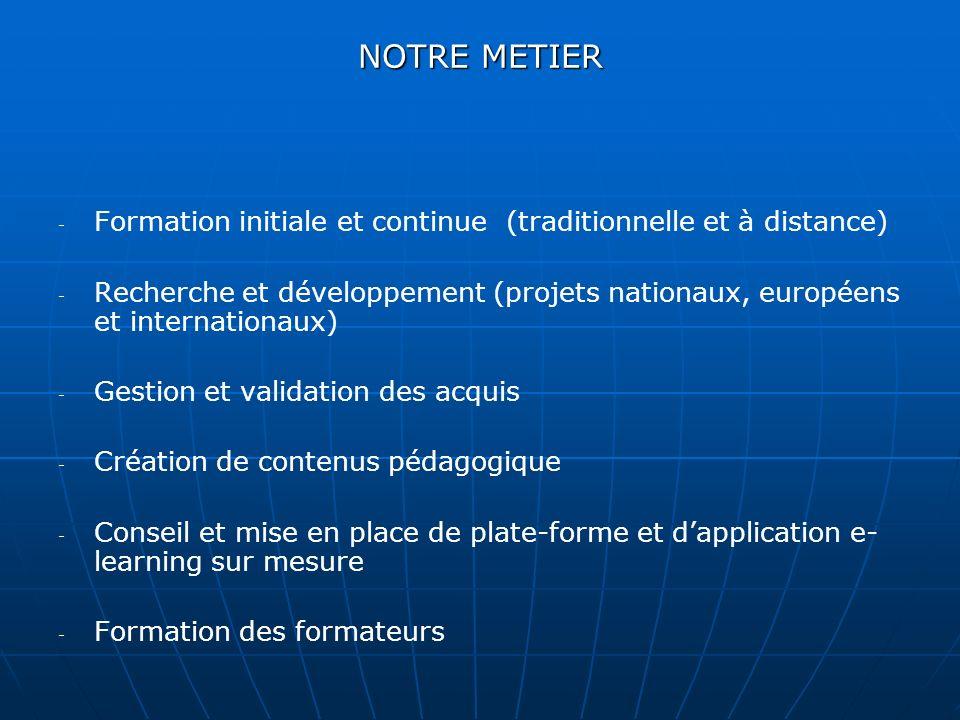 NOTRE METIER - - Formation initiale et continue (traditionnelle et à distance) - - Recherche et développement (projets nationaux, européens et internationaux) - - Gestion et validation des acquis - - Création de contenus pédagogique - - Conseil et mise en place de plate-forme et dapplication e- learning sur mesure - - Formation des formateurs