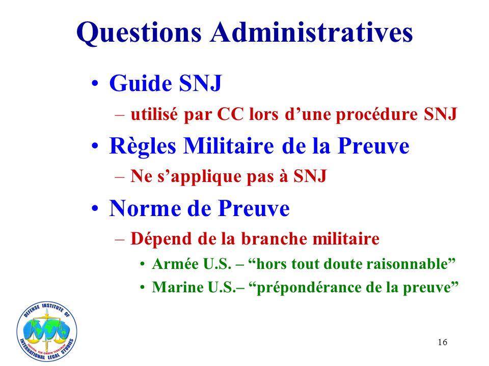 16 Questions Administratives Guide SNJ –utilisé par CC lors dune procédure SNJ Règles Militaire de la Preuve –Ne sapplique pas à SNJ Norme de Preuve –Dépend de la branche militaire Armée U.S.