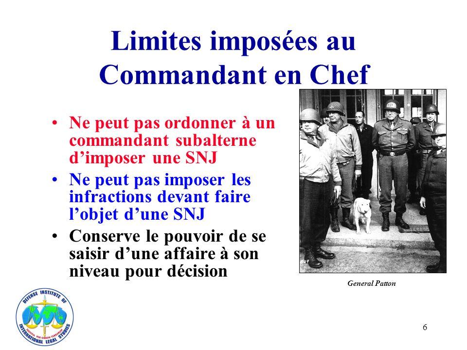 6 Limites imposées au Commandant en Chef Ne peut pas ordonner à un commandant subalterne dimposer une SNJ Ne peut pas imposer les infractions devant faire lobjet dune SNJ Conserve le pouvoir de se saisir dune affaire à son niveau pour décision General Patton