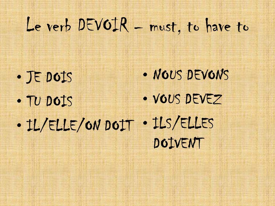 Le verb DEVOIR – must, to have to JE DOIS TU DOIS IL/ELLE/ON DOIT NOUS DEVONS VOUS DEVEZ ILS/ELLES DOIVENT