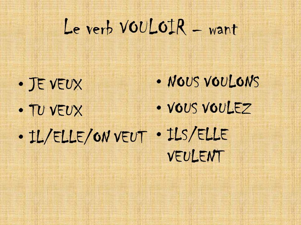 Le verb VOULOIR – want JE VEUX TU VEUX IL/ELLE/ON VEUT NOUS VOULONS VOUS VOULEZ ILS/ELLE VEULENT