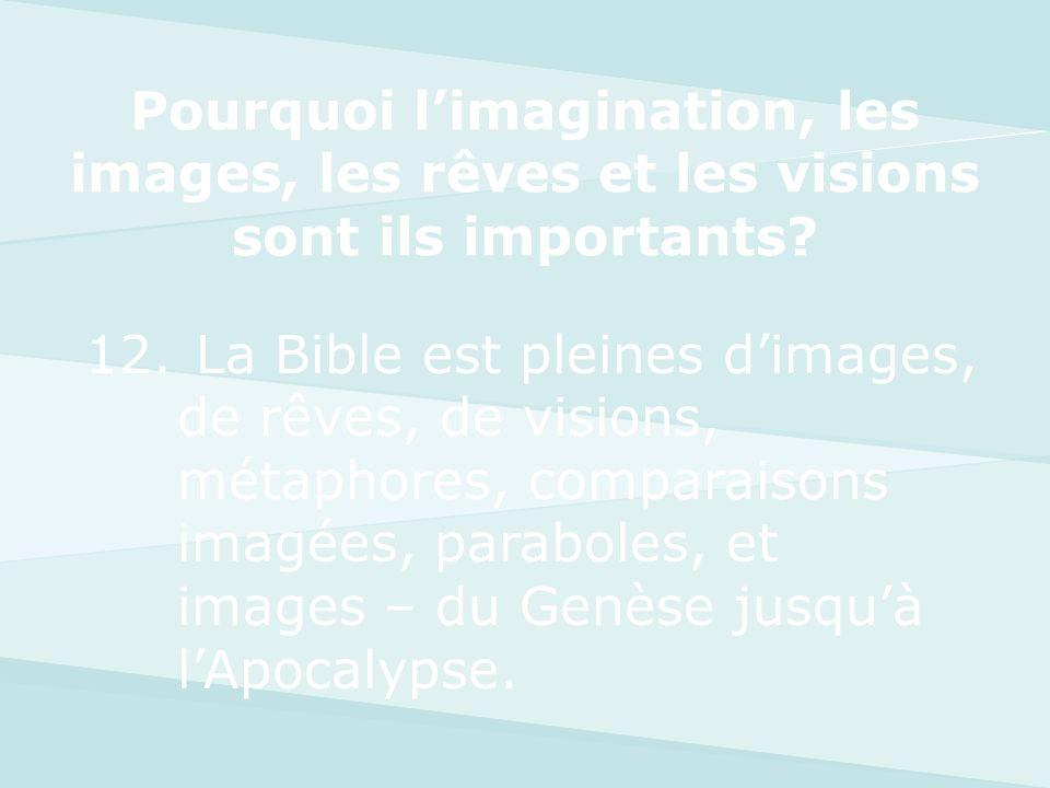 12. La Bible est pleines dimages, de rêves, de visions, métaphores, comparaisons imagées, paraboles, et images – du Genèse jusquà lApocalypse. Pourquo