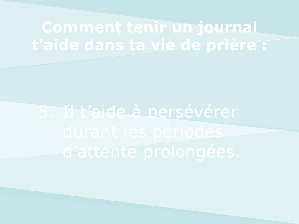 5.Il taide à persévérer durant les périodes dattente prolongées. Comment tenir un journal taide dans ta vie de prière :