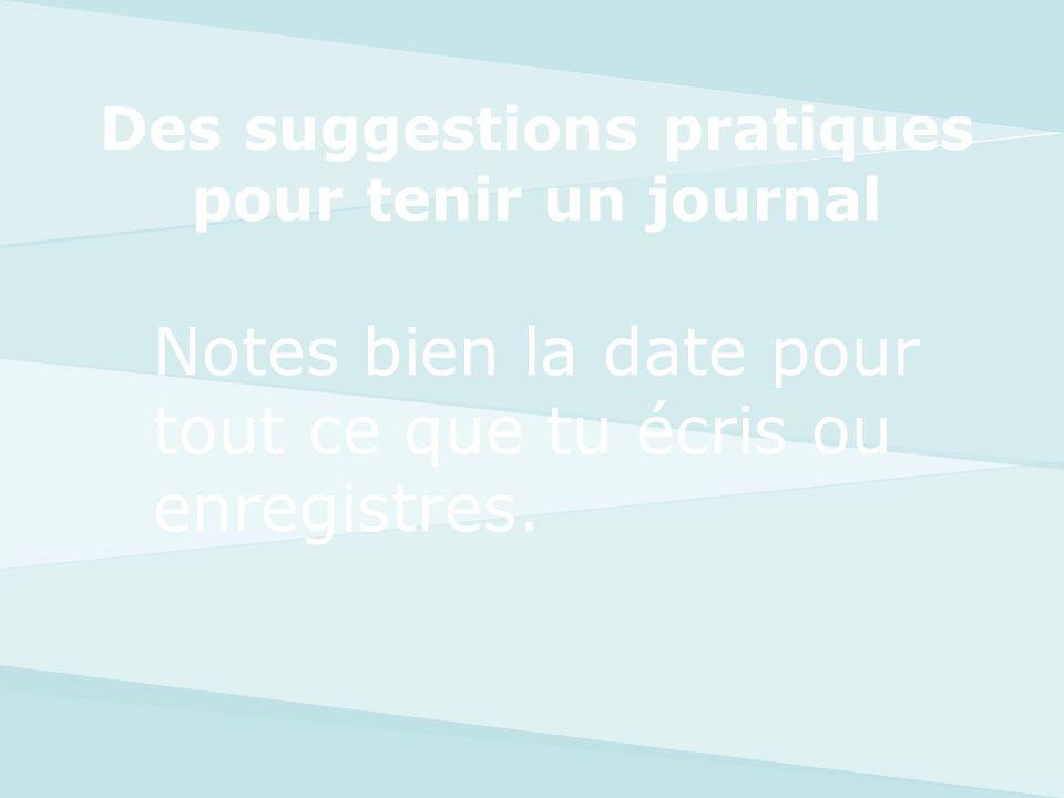 Notes bien la date pour tout ce que tu écris ou enregistres. Des suggestions pratiques pour tenir un journal
