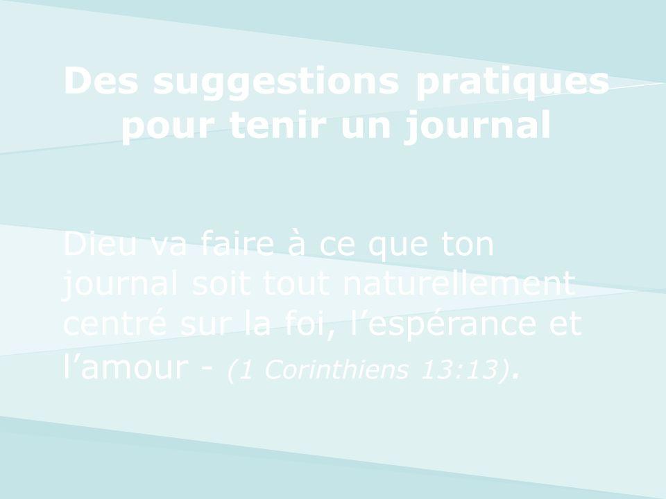 Dieu va faire à ce que ton journal soit tout naturellement centré sur la foi, lespérance et lamour - (1 Corinthiens 13:13). Des suggestions pratiques