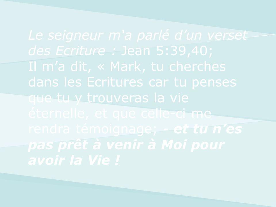 Le seigneur ma parlé dun verset des Ecriture : Jean 5:39,40; Il ma dit, « Mark, tu cherches dans les Ecritures car tu penses que tu y trouveras la vie