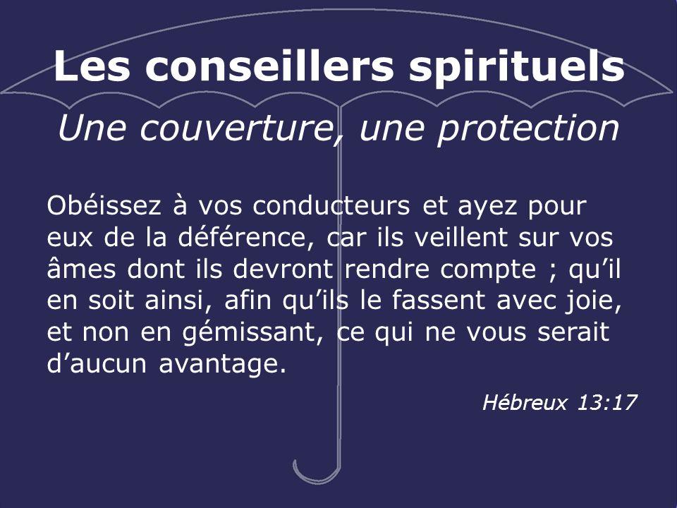 Les conseillers spirituels Une couverture, une protection Obéissez à vos conducteurs et ayez pour eux de la déférence, car ils veillent sur vos âmes d
