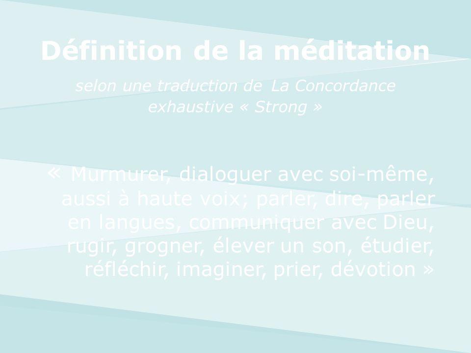 Définition de la méditation selon une traduction de La Concordance exhaustive « Strong » « Murmurer, dialoguer avec soi-même, aussi à haute voix; parl