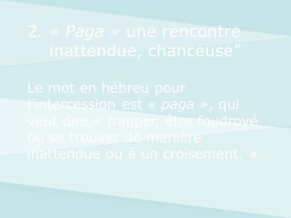 2. « Paga » une rencontre inattendue, chanceuse Le mot en hébreu pour lintercession est « paga », qui veut dire « frapper, être foudroyé ou se trouver