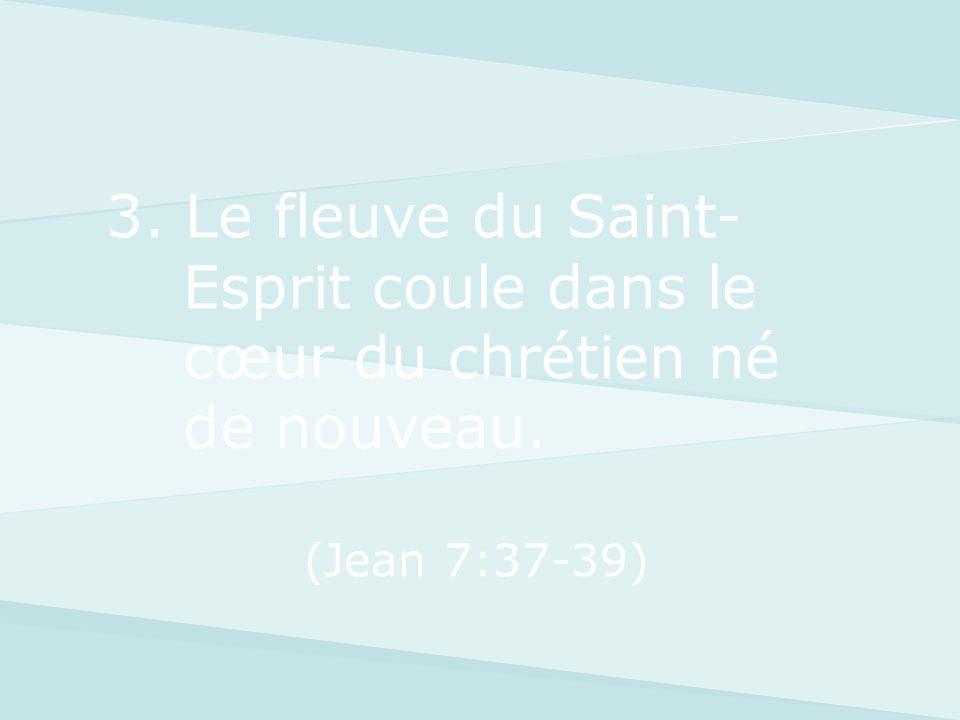 3. Le fleuve du Saint- Esprit coule dans le cœur du chrétien né de nouveau. (Jean 7:37-39)